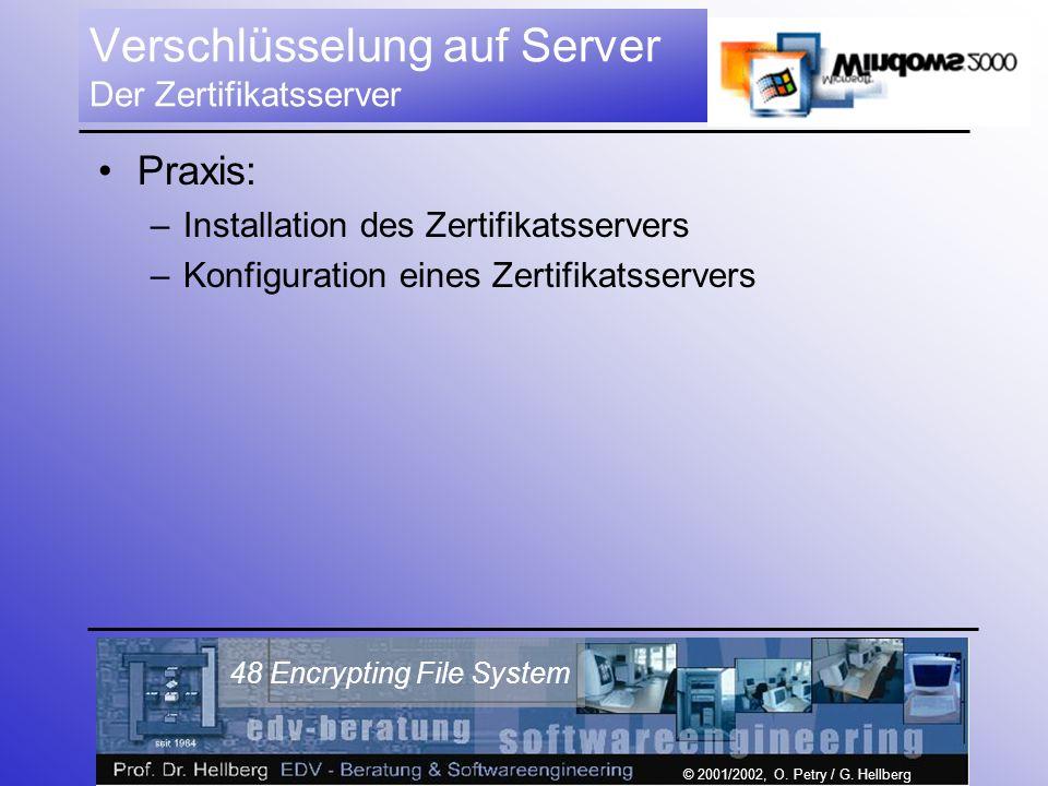 © 2001/2002, O. Petry / G. Hellberg 48 Encrypting File System Verschlüsselung auf Server Der Zertifikatsserver Praxis: –Installation des Zertifikatsse