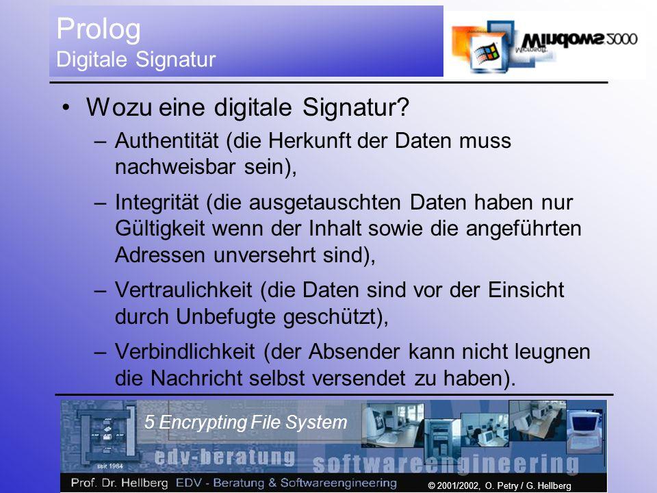 © 2001/2002, O. Petry / G. Hellberg 5 Encrypting File System Prolog Digitale Signatur Wozu eine digitale Signatur? –Authentität (die Herkunft der Date