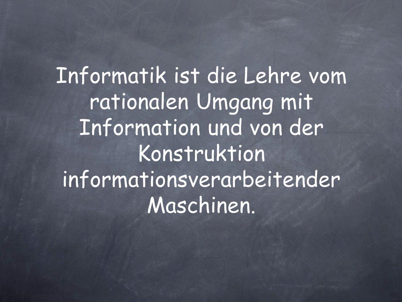 Informatik ist die Lehre vom rationalen Umgang mit Information und von der Konstruktion informationsverarbeitender Maschinen.