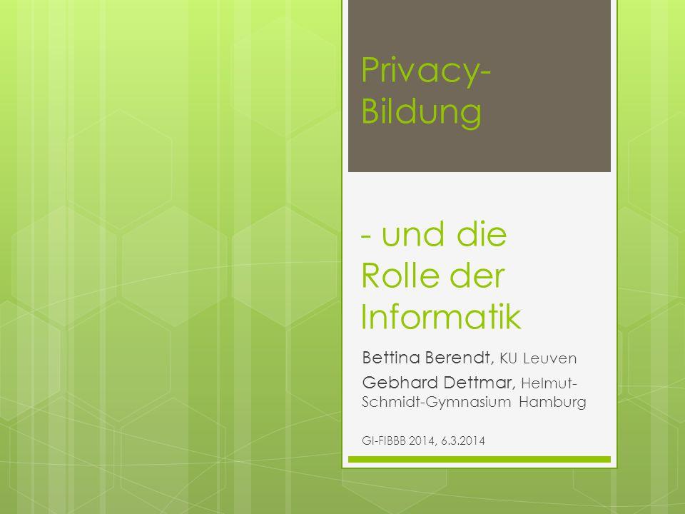 Privacy- Bildung - und die Rolle der Informatik Bettina Berendt, KU Leuven Gebhard Dettmar, Helmut- Schmidt-Gymnasium Hamburg GI-FIBBB 2014, 6.3.2014