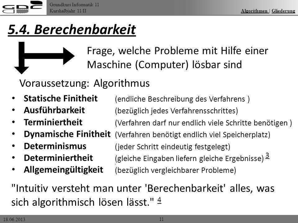 Grundkurs Informatik 11 Kurshalbjahr 11/II 18.06.2013 Algorithmen | GliederungAlgorithmen Gliederung 5.4. Berechenbarkeit 11 Frage, welche Probleme mi