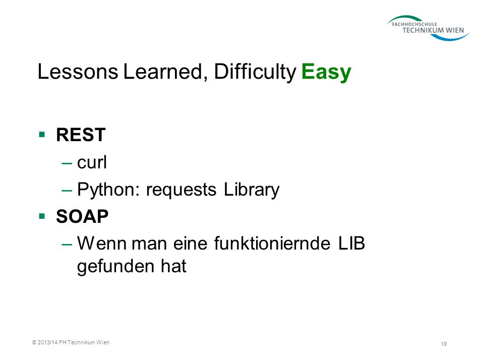 Lessons Learned, Difficulty Easy REST –curl –Python: requests Library SOAP –Wenn man eine funktioniernde LIB gefunden hat 19 © 2013/14 FH Technikum Wien