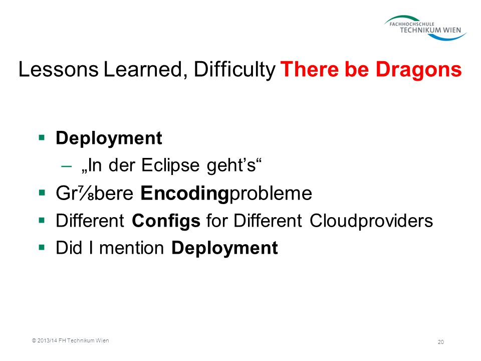 Lessons Learned, Difficulty There be Dragons Deployment – In der Eclipse gehts Grbere Encodingprobleme Different Configs for Different Cloudproviders Did I mention Deployment 20 © 2013/14 FH Technikum Wien