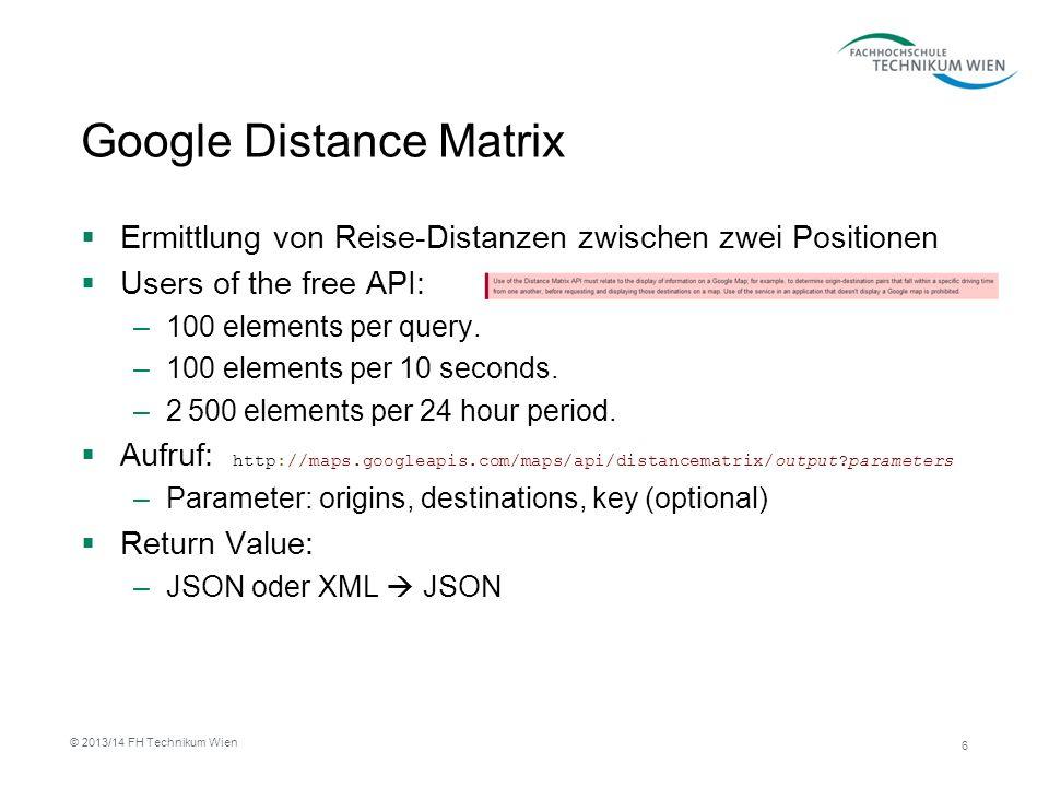 Google Distance Matrix Aufruf: http://maps.googleapis.com/maps/api/ distancematrix/json?origins=Vienna&d estinations=Graz&mode=bicycling&lang uage=en-DE&sensor=false Parameter: Origins Destinations Mode (optional) Language (optional key (optional) Return Value: –JSON oder XML JSON { destination_addresses : [ Graz, Austria ], origin_addresses : [ Vienna, Austria ], rows : [ { elements : [ { distance : { text : 210 km , value : 210314 }, duration : { text : 12 hours 14 mins , value : 44054 }, status : OK } ] } ], status : OK } 7 © 2013/14 FH Technikum Wien