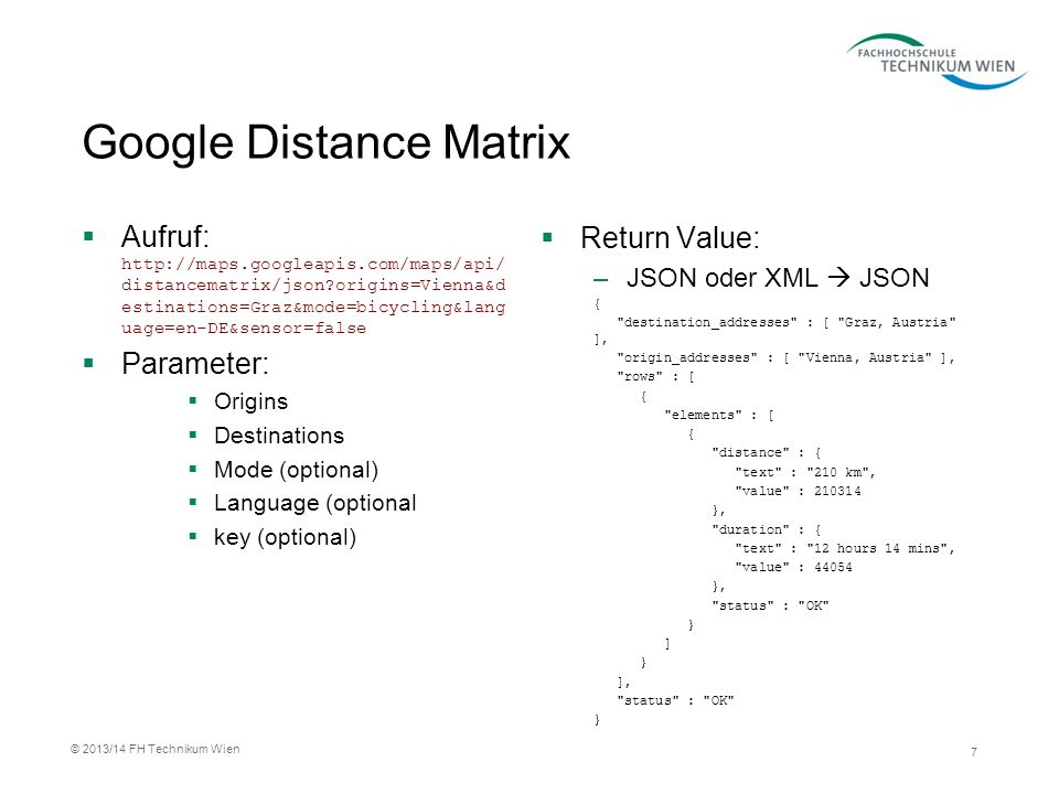 Google Distance Matrix Aufruf: http://maps.googleapis.com/maps/api/ distancematrix/json?origins=Vienna&d estinations=Graz&mode=bicycling&lang uage=en-