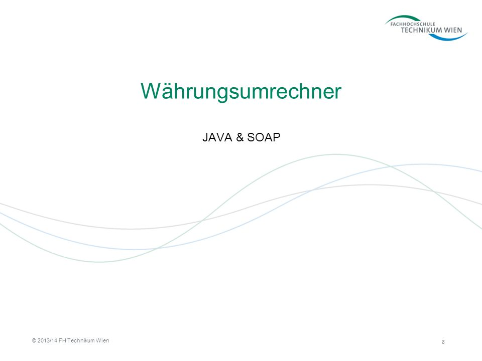 Währungsumrechner JAVA & SOAP 8 © 2013/14 FH Technikum Wien