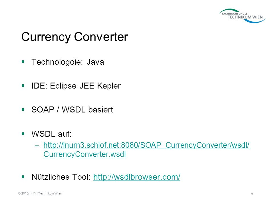 Currency Converter Technologoie: Java IDE: Eclipse JEE Kepler SOAP / WSDL basiert WSDL auf: –  CurrencyConverter.wsdlhttp://lnurn3.schlof.net:8080/SOAP_CurrencyConverter/wsdl/ CurrencyConverter.wsdl Nützliches Tool:   9 © 2013/14 FH Technikum Wien