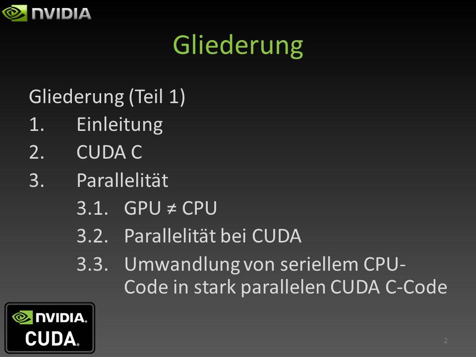 Gliederung Gliederung (Teil 1) 1.Einleitung 2.CUDA C 3.Parallelität 3.1.GPU CPU 3.2.Parallelität bei CUDA 3.3.Umwandlung von seriellem CPU- Code in st