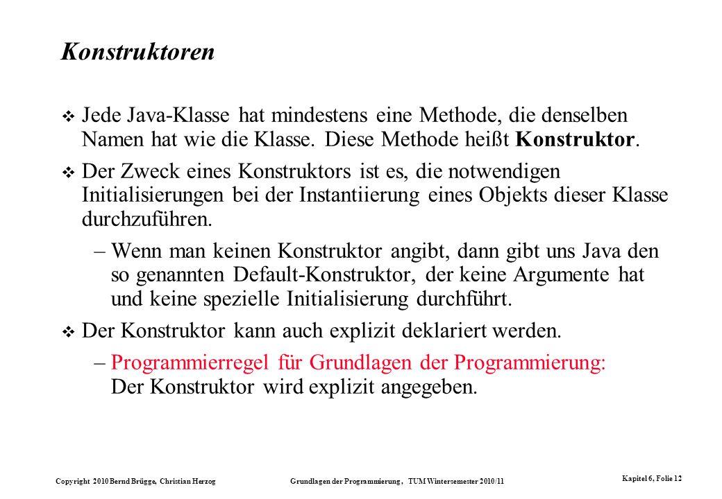 Copyright 2010 Bernd Brügge, Christian Herzog Grundlagen der Programmierung, TUM Wintersemester 2010/11 Kapitel 6, Folie 12 Konstruktoren Jede Java-Kl