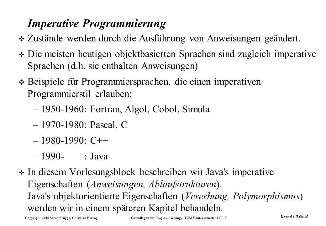 Copyright 2010 Bernd Brügge, Christian Herzog Grundlagen der Programmierung, TUM Wintersemester 2010/11 Kapitel 6, Folie 15 Imperative Programmierung