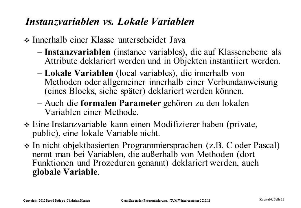 Copyright 2010 Bernd Brügge, Christian Herzog Grundlagen der Programmierung, TUM Wintersemester 2010/11 Kapitel 6, Folie 18 Instanzvariablen vs. Lokal