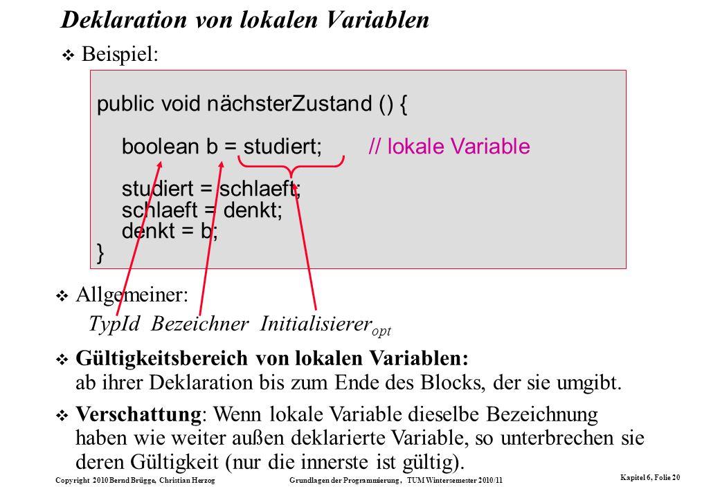 Copyright 2010 Bernd Brügge, Christian Herzog Grundlagen der Programmierung, TUM Wintersemester 2010/11 Kapitel 6, Folie 20 Deklaration von lokalen Va