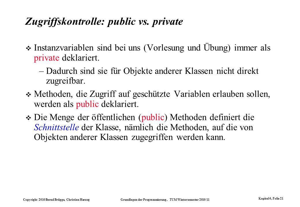 Copyright 2010 Bernd Brügge, Christian Herzog Grundlagen der Programmierung, TUM Wintersemester 2010/11 Kapitel 6, Folie 21 Zugriffskontrolle: public