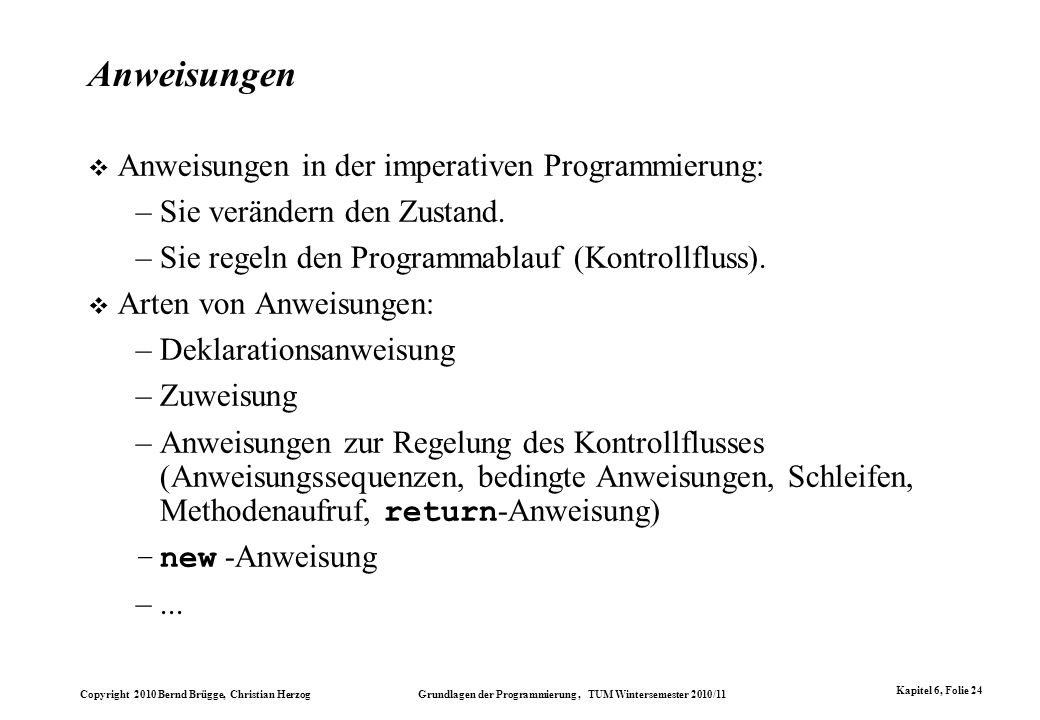 Copyright 2010 Bernd Brügge, Christian Herzog Grundlagen der Programmierung, TUM Wintersemester 2010/11 Kapitel 6, Folie 24 Anweisungen Anweisungen in
