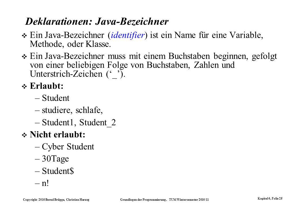 Copyright 2010 Bernd Brügge, Christian Herzog Grundlagen der Programmierung, TUM Wintersemester 2010/11 Kapitel 6, Folie 25 Deklarationen: Java-Bezeic