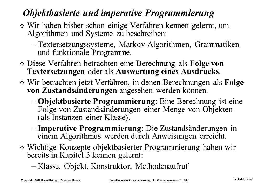 Copyright 2010 Bernd Brügge, Christian Herzog Grundlagen der Programmierung, TUM Wintersemester 2010/11 Kapitel 6, Folie 3 Objektbasierte und imperati