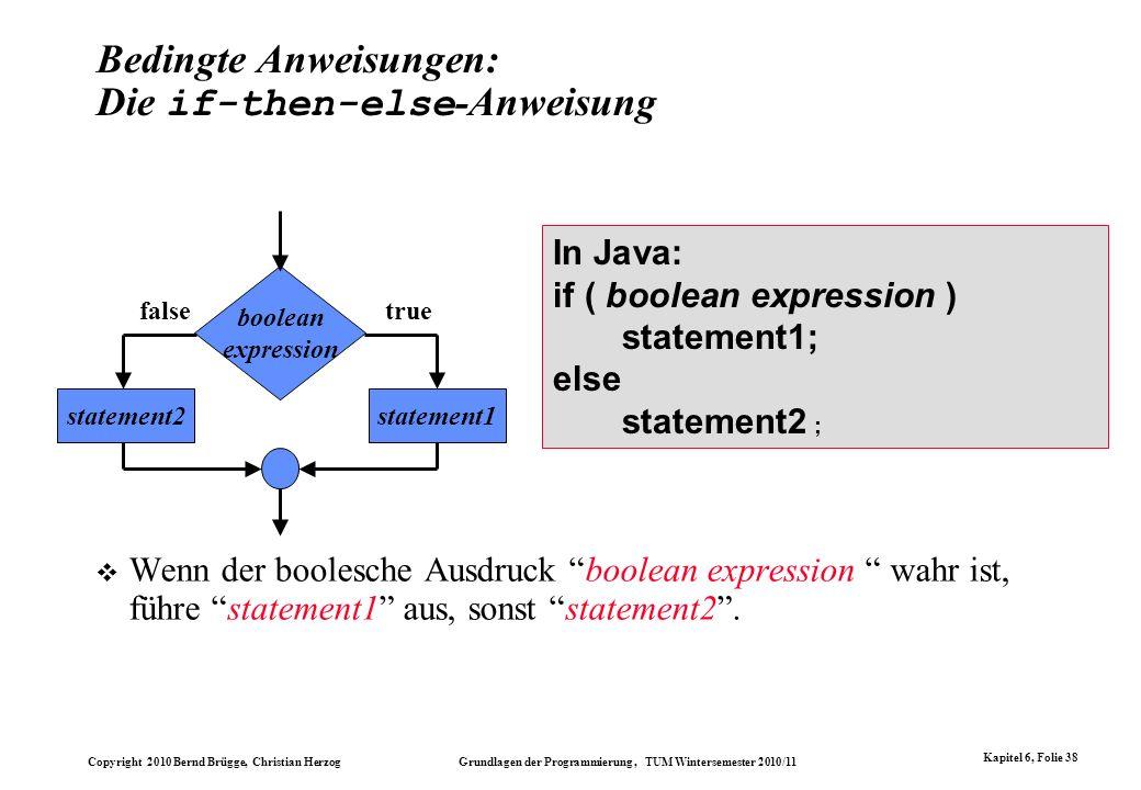 Copyright 2010 Bernd Brügge, Christian Herzog Grundlagen der Programmierung, TUM Wintersemester 2010/11 Kapitel 6, Folie 38 Bedingte Anweisungen: Die