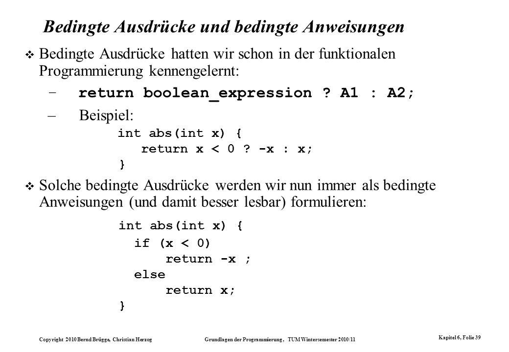 Copyright 2010 Bernd Brügge, Christian Herzog Grundlagen der Programmierung, TUM Wintersemester 2010/11 Kapitel 6, Folie 39 Bedingte Ausdrücke und bed
