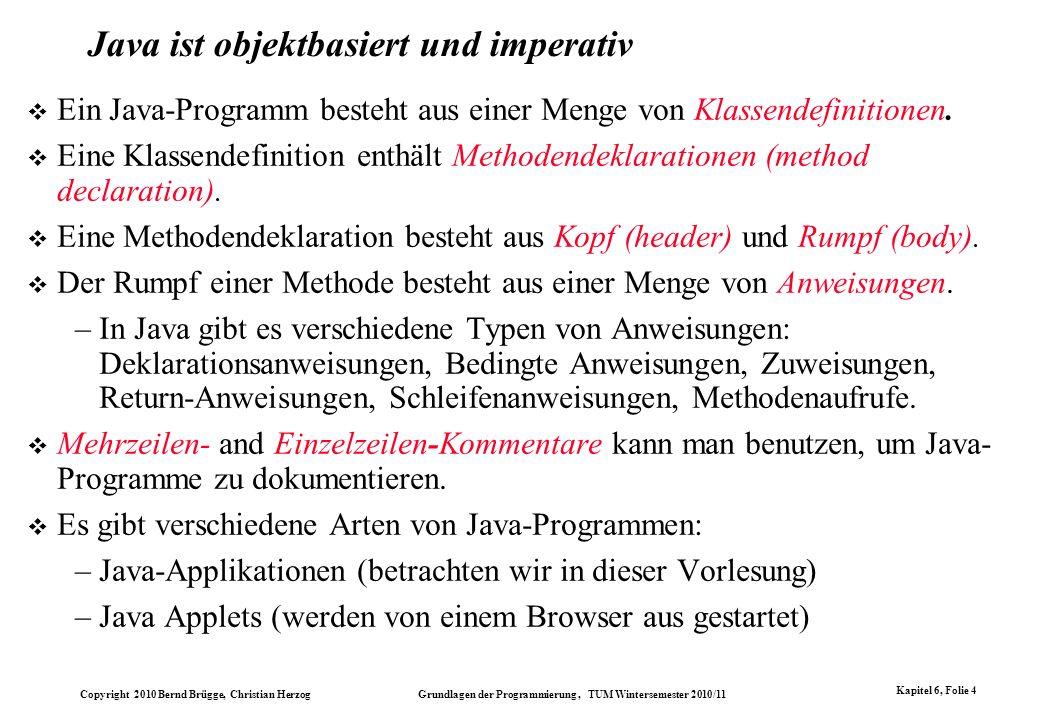 Copyright 2010 Bernd Brügge, Christian Herzog Grundlagen der Programmierung, TUM Wintersemester 2010/11 Kapitel 6, Folie 4 Java ist objektbasiert und