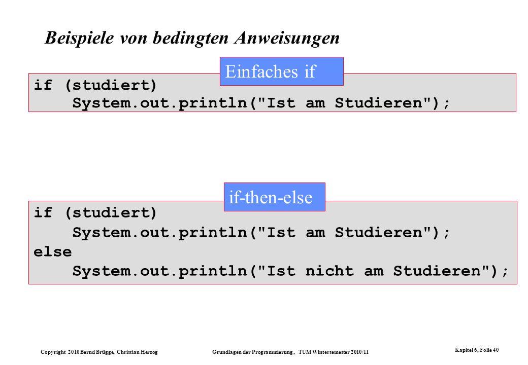 Copyright 2010 Bernd Brügge, Christian Herzog Grundlagen der Programmierung, TUM Wintersemester 2010/11 Kapitel 6, Folie 40 if (studiert) System.out.p
