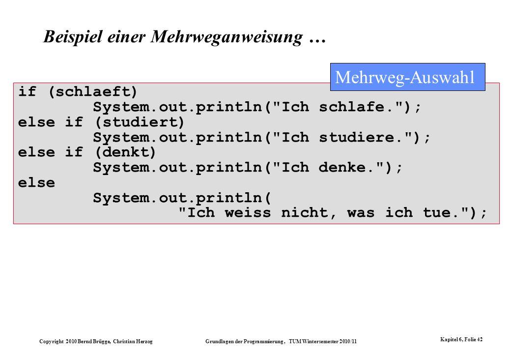 Copyright 2010 Bernd Brügge, Christian Herzog Grundlagen der Programmierung, TUM Wintersemester 2010/11 Kapitel 6, Folie 42 if (schlaeft) System.out.p