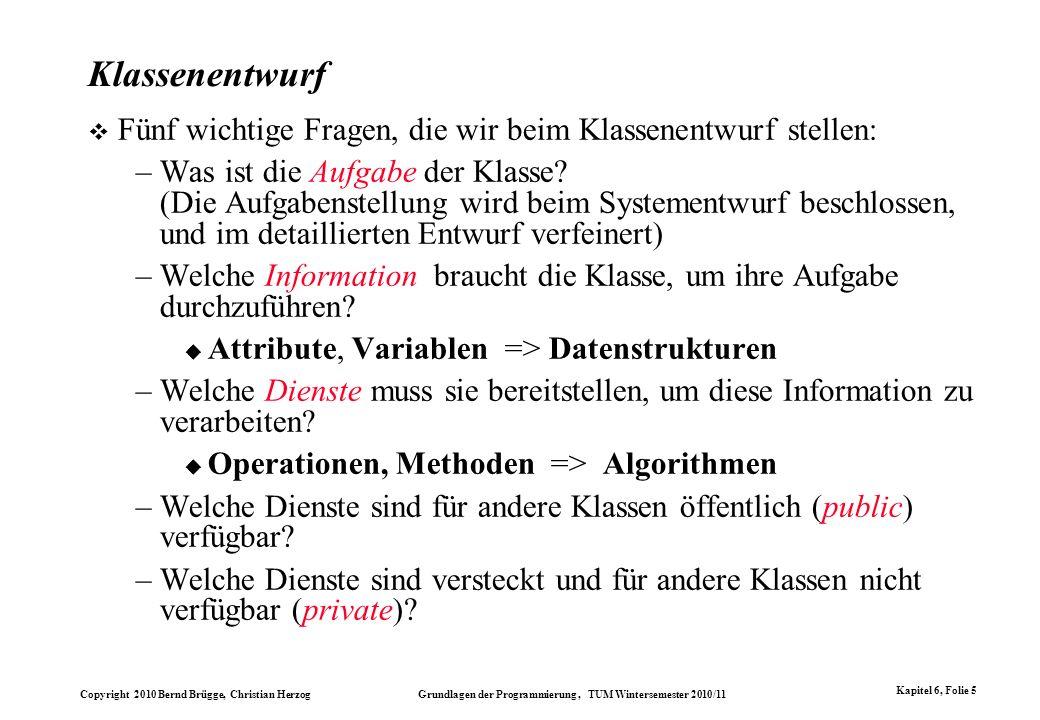 Copyright 2010 Bernd Brügge, Christian Herzog Grundlagen der Programmierung, TUM Wintersemester 2010/11 Kapitel 6, Folie 5 Klassenentwurf Fünf wichtig