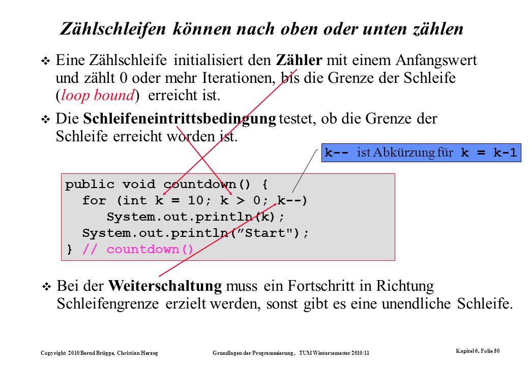 Copyright 2010 Bernd Brügge, Christian Herzog Grundlagen der Programmierung, TUM Wintersemester 2010/11 Kapitel 6, Folie 50 Zählschleifen können nach