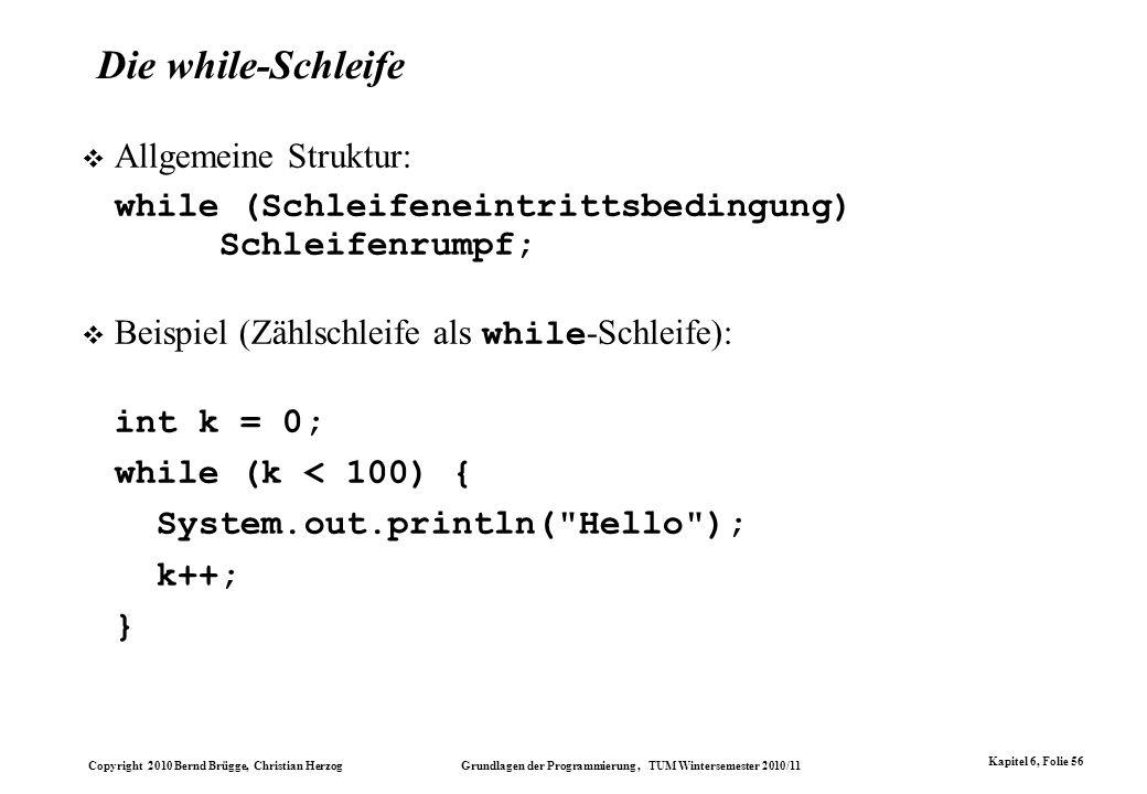 Copyright 2010 Bernd Brügge, Christian Herzog Grundlagen der Programmierung, TUM Wintersemester 2010/11 Kapitel 6, Folie 56 Allgemeine Struktur: while