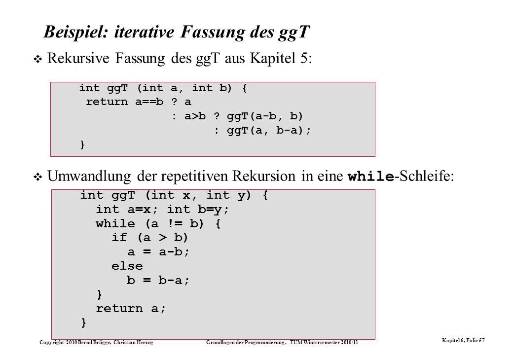 Copyright 2010 Bernd Brügge, Christian Herzog Grundlagen der Programmierung, TUM Wintersemester 2010/11 Kapitel 6, Folie 57 Beispiel: iterative Fassun