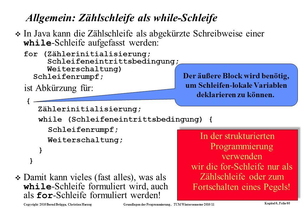 Copyright 2010 Bernd Brügge, Christian Herzog Grundlagen der Programmierung, TUM Wintersemester 2010/11 Kapitel 6, Folie 60 In Java kann die Zählschle