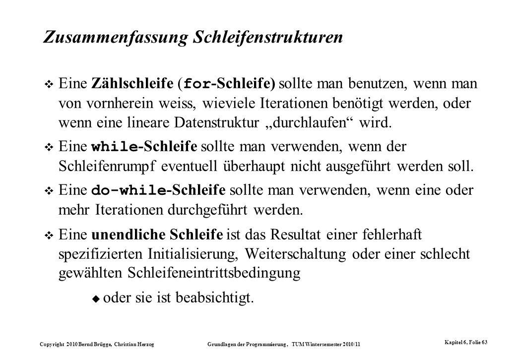 Copyright 2010 Bernd Brügge, Christian Herzog Grundlagen der Programmierung, TUM Wintersemester 2010/11 Kapitel 6, Folie 63 Zusammenfassung Schleifens