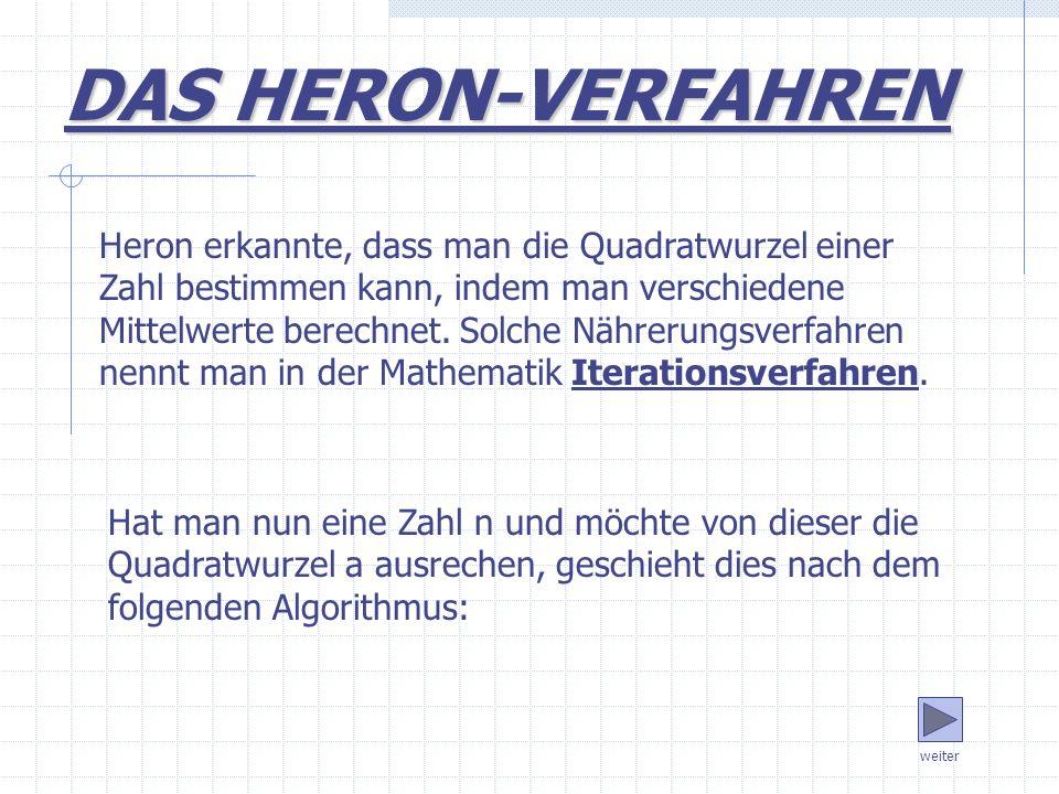Hat man nun eine Zahl n und möchte von dieser die Quadratwurzel a ausrechen, geschieht dies nach dem folgenden Algorithmus: weiter DAS HERON-VERFAHREN