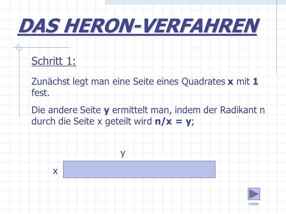 Zunächst legt man eine Seite eines Quadrates x mit 1 fest. Die andere Seite y ermittelt man, indem der Radikant n durch die Seite x geteilt wird n/x =