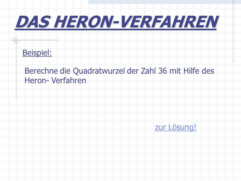 Beispiel: Berechne die Quadratwurzel der Zahl 36 mit Hilfe des Heron- Verfahren zur Lösung! DAS HERON-VERFAHREN