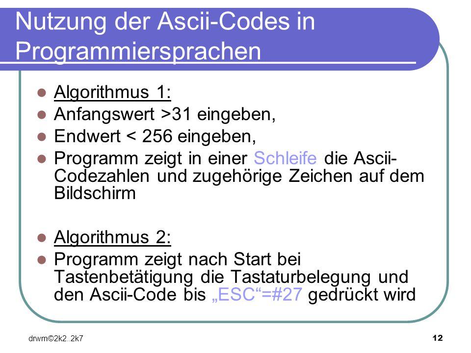 drwm©2k2..2k712 Nutzung der Ascii-Codes in Programmiersprachen Algorithmus 1: Anfangswert >31 eingeben, Endwert < 256 eingeben, Programm zeigt in eine