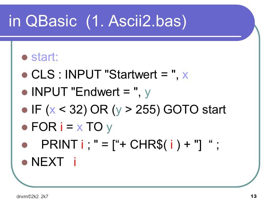 drwm©2k2..2k713 in QBasic (1. Ascii2.bas) start: CLS : INPUT