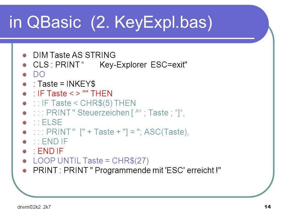 drwm©2k2..2k714 in QBasic (2. KeyExpl.bas) DIM Taste AS STRING CLS : PRINT Key-Explorer ESC=exit