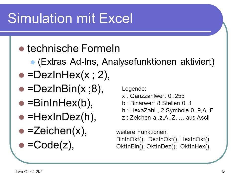 drwm©2k2..2k75 Simulation mit Excel technische Formeln (Extras Ad-Ins, Analysefunktionen aktiviert) =DezInHex(x ; 2), =DezInBin(x ;8), =BinInHex(b), =
