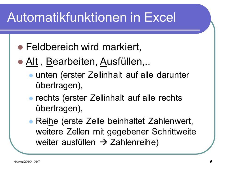 drwm©2k2..2k76 Automatikfunktionen in Excel Feldbereich wird markiert, Alt, Bearbeiten, Ausfüllen,.. unten (erster Zellinhalt auf alle darunter übertr