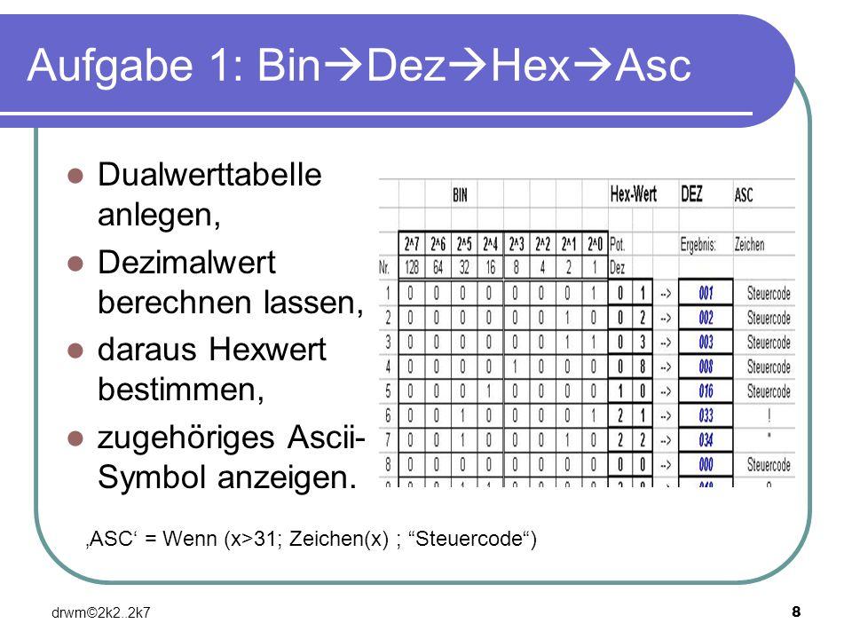 drwm©2k2..2k78 Aufgabe 1: Bin Dez Hex Asc Dualwerttabelle anlegen, Dezimalwert berechnen lassen, daraus Hexwert bestimmen, zugehöriges Ascii- Symbol a