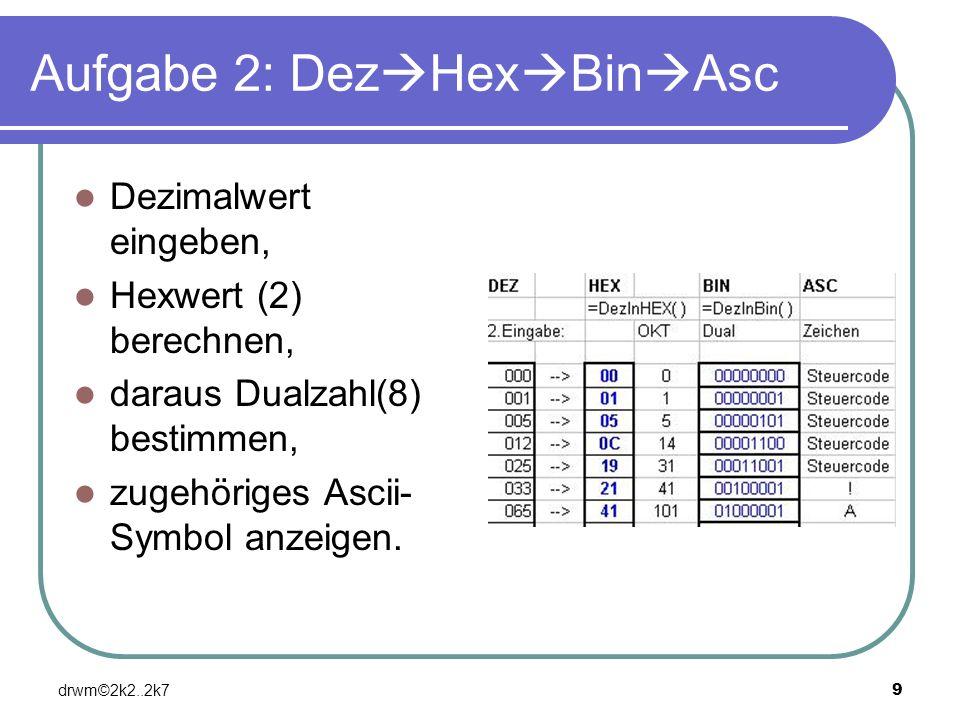 drwm©2k2..2k79 Aufgabe 2: Dez Hex Bin Asc Dezimalwert eingeben, Hexwert (2) berechnen, daraus Dualzahl(8) bestimmen, zugehöriges Ascii- Symbol anzeige