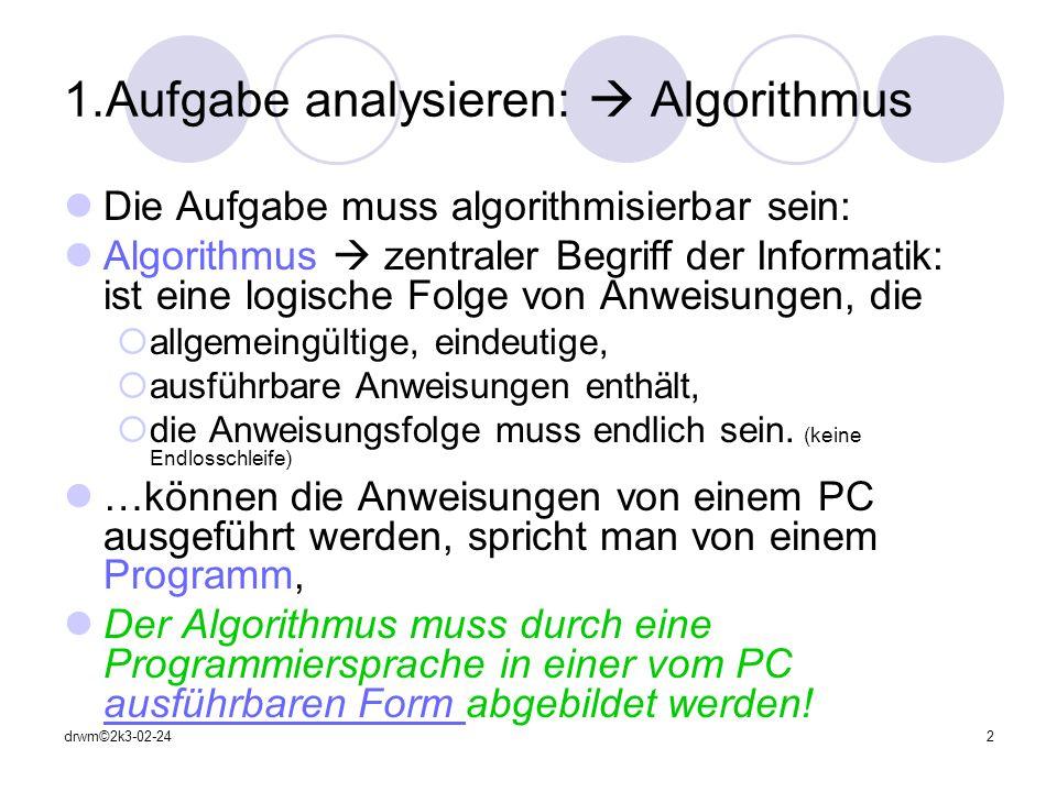 drwm©2k3-02-243 Speicherung zu verarbeitender Informationen: Informationen im PC DATEN: Datentypen festlegen: (an Pascal Syntax angelehnt) Zahlen Ganzzahlwerte: -5, -1, 0, 4, 9, 1234 (integer) Gleitkommawerte: -13.25, 1.602E-14 (real, single, double) Zeichen: Buchstaben / Sonderzeichen: (Ascii-Zeichensatz) A, @, ©, û, 1, \ (char = character) Zeichenketten: (aus char zusammengesetzt ) Worte / Zeilen : Hallo, Das ist ein Satz.