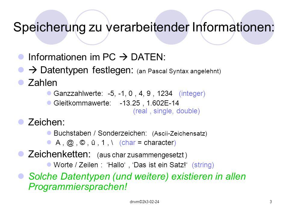drwm©2k3-02-243 Speicherung zu verarbeitender Informationen: Informationen im PC DATEN: Datentypen festlegen: (an Pascal Syntax angelehnt) Zahlen Ganz