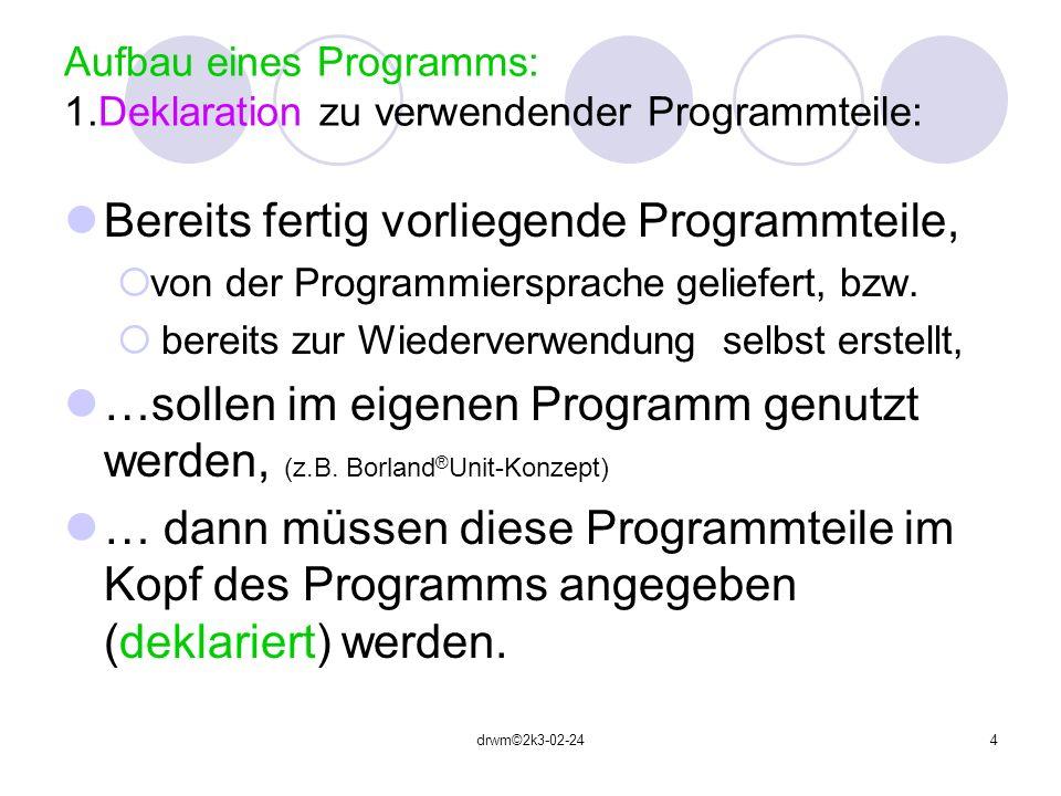 drwm©2k3-02-244 Aufbau eines Programms: 1.Deklaration zu verwendender Programmteile: Bereits fertig vorliegende Programmteile, von der Programmierspra