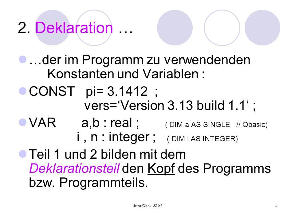 drwm©2k3-02-245 2. Deklaration … …der im Programm zu verwendenden Konstanten und Variablen : CONST pi= 3.1412 ; vers=Version 3.13 build 1.1 ; VAR a,b