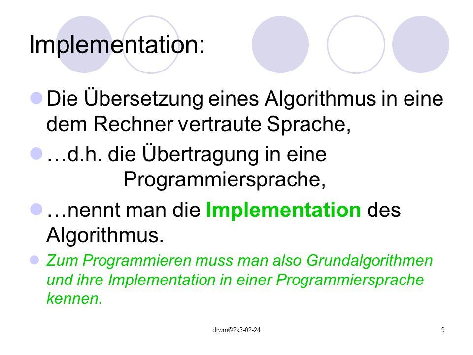 drwm©2k3-02-249 Implementation: Die Übersetzung eines Algorithmus in eine dem Rechner vertraute Sprache, …d.h. die Übertragung in eine Programmierspra