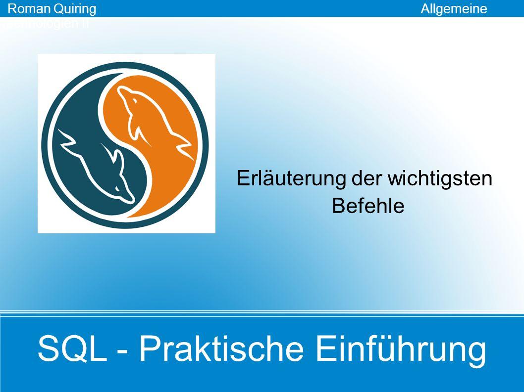 Erläuterung der wichtigsten Befehle SQL - Praktische Einführung Roman Quiring Allgemeine Technologien II