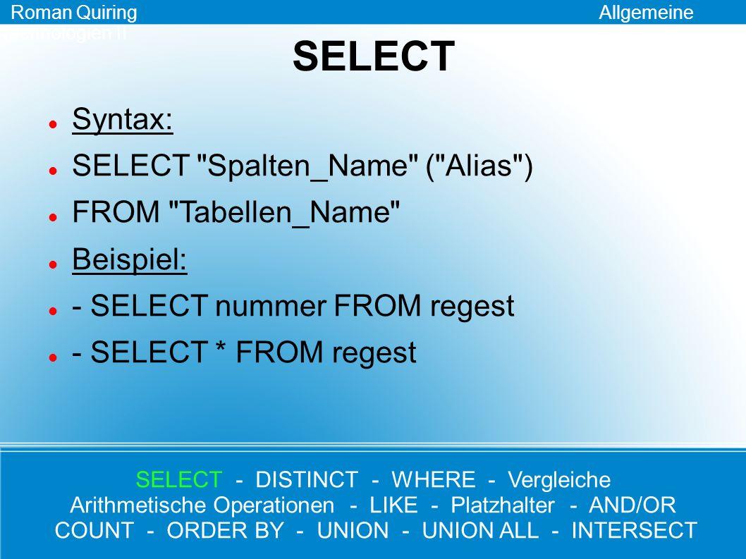 DISTINCT Roman Quiring Allgemeine Technologien II Syntax: SELECT DISTINCT Spalten_Name FROM Tabellen_Name Beispiel: - SELECT DISTINCT ort FROM regest SELECT - DISTINCT - WHERE - Vergleiche Arithmetische Operationen - LIKE - Platzhalter - AND/OR COUNT - ORDER BY - UNION - UNION ALL - INTERSECT