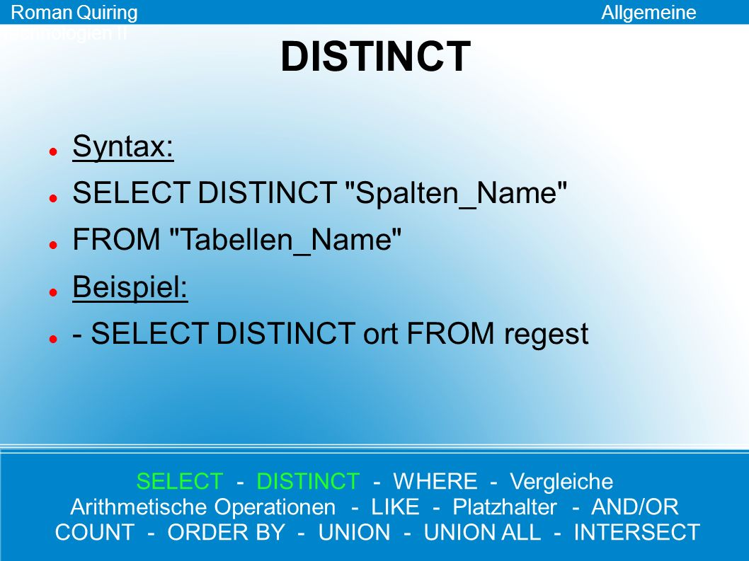 WHERE Syntax: SELECT Spalten_Name FROM Tabellen_Name WHERE Bedingung Beispiel: - SELECT * FROM regest WHERE ort = Buda Roman Quiring Allgemeine Technologien II SELECT - DISTINCT - WHERE - Vergleiche Arithmetische Operationen - LIKE - Platzhalter - AND/OR COUNT - ORDER BY - UNION - UNION ALL - INTERSECT