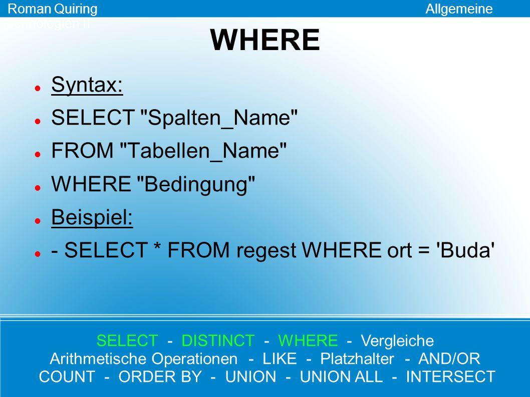 Vergleiche Schauplatz für alle Vergleichsoperatoren: die WHERE-Klausel =, >, >=, <, <=, != Beispiel: - SELECT * FROM regest WHERE nummer >= 90 Roman Quiring Allgemeine Technologien II SELECT - DISTINCT - WHERE - Vergleiche Arithmetische Operationen - LIKE - Platzhalter - AND/OR COUNT - ORDER BY - UNION - UNION ALL - INTERSECT